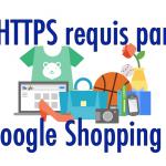 Google Shopping exige HTTPS pour gérer les données personnelles des clients