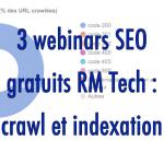 3 webinars SEO gratuits : réglez vos problèmes de crawl et indexation avec RM Tech